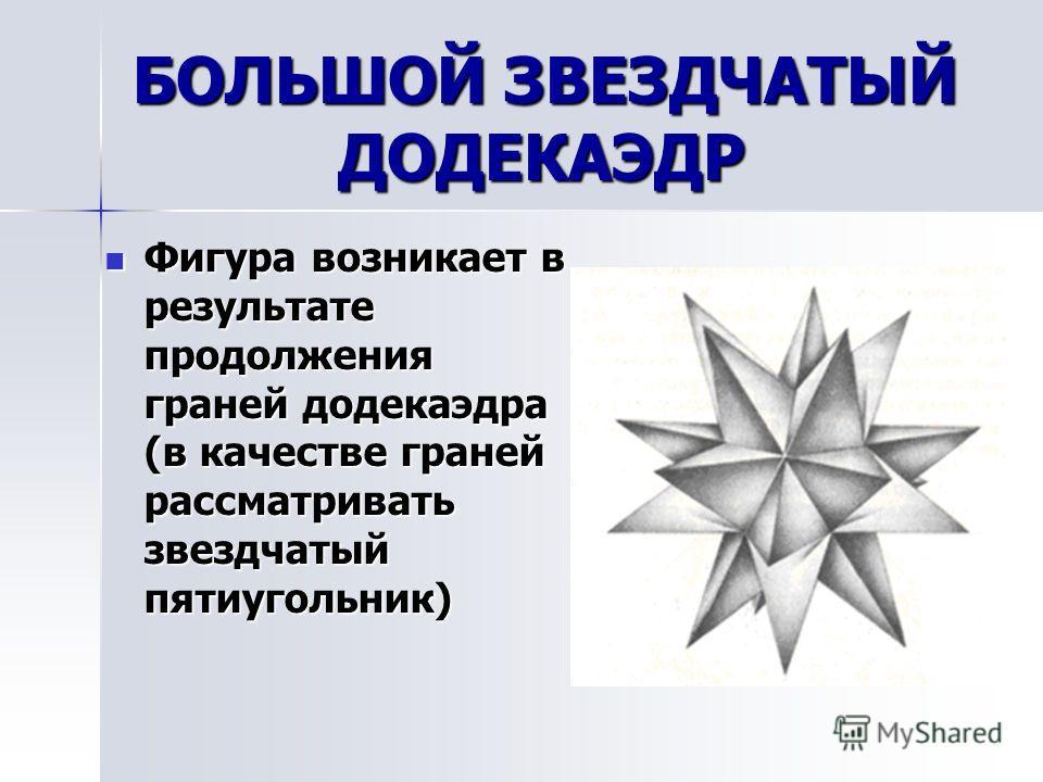 БОЛЬШОЙ ДОДЕКАЭДР Если рассматривать правильный пятиугольник при продолжении граней додекаэдра, то получится так называемый большой додекаэдр. Если рассматривать правильный пятиугольник при продолжении граней додекаэдра, то получится так называемый б