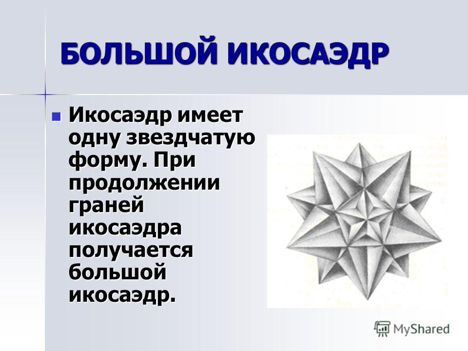 БОЛЬШОЙ ЗВЕЗДЧАТЫЙ ДОДЕКАЭДР Фигура возникает в результате продолжения граней додекаэдра (в качестве граней рассматривать звездчатый пятиугольник) Фигура возникает в результате продолжения граней додекаэдра (в качестве граней рассматривать звездчатый