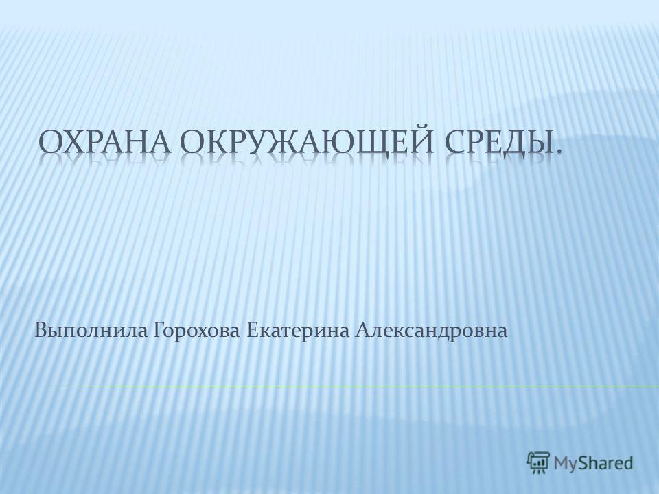 Выполнила Горохова Екатерина Александровна