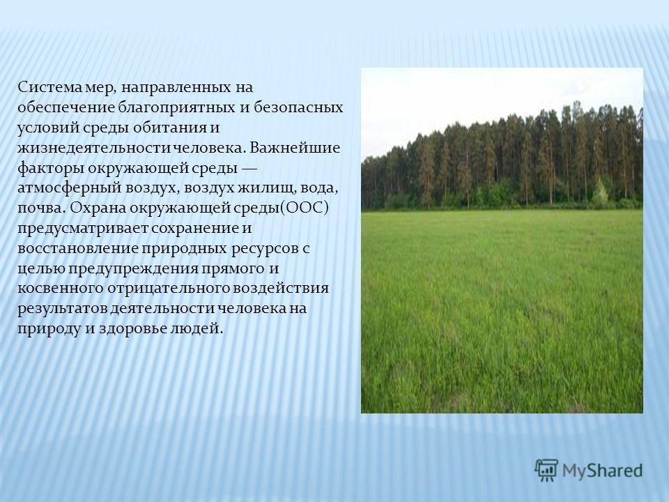 Система мер, направленных на обеспечение благоприятных и безопасных условий среды обитания и жизнедеятельности человека. Важнейшие факторы окружающей среды атмосферный воздух, воздух жилищ, вода, почва. Охрана окружающей среды(ООС) предусматривает со