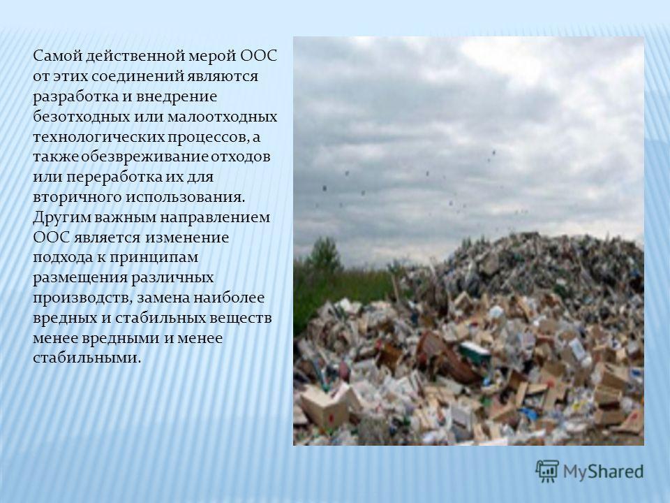 Самой действенной мерой ООС от этих соединений являются разработка и внедрение безотходных или малоотходных технологических процессов, а также обезвреживание отходов или переработка их для вторичного использования. Другим важным направлением ООС явля