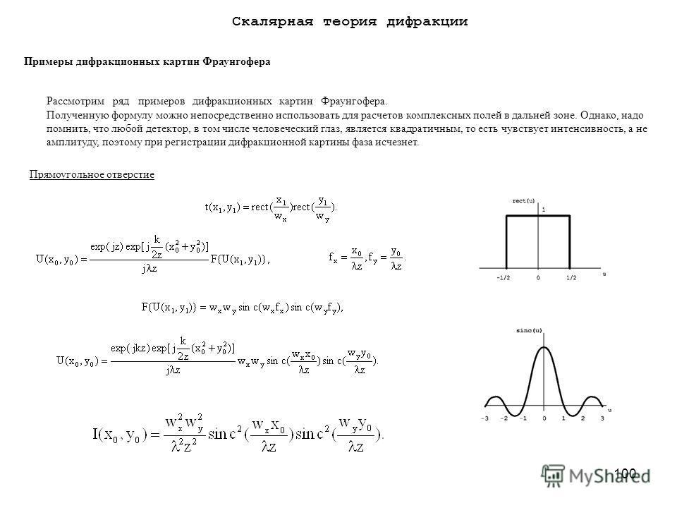 100 Примеры дифракционных картин Фраунгофера Рассмотрим ряд примеров дифракционных картин Фраунгофера. Полученную формулу можно непосредственно использовать для расчетов комплексных полей в дальней зоне. Однако, надо помнить, что любой детектор, в то