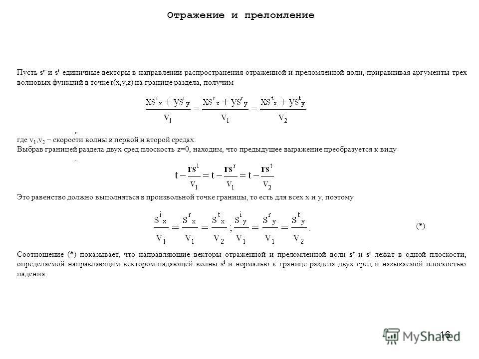 16 Пусть s r и s t единичные векторы в направлении распространения отраженной и преломленной волн, приравнивая аргументы трех волновых функций в точке r(x,y,z) на границе раздела, получим, где v 1,v 2 – скорости волны в первой и второй средах. Выбрав