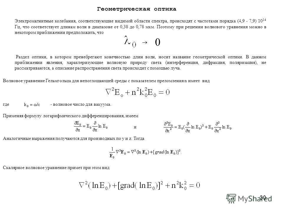 30 Геометрическая оптика Электромагнитные колебания, соответствующие видимой области спектра, происходят с частотами порядка (4,9 - 7,9) 10 14 Гц, что соответствует длинам волн в диапазоне от 0,38 до 0,78 мкм. Поэтому при решении волнового уравнения