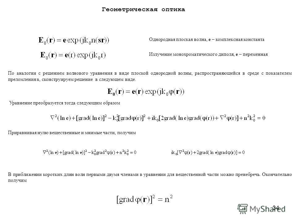 34 Геометрическая оптика По аналогии с решением волнового уравнения в виде плоской однородной волны, распространяющейся в среде с показателем преломления n, сконструируем решение в следующем виде. Уравнение преобразуется тогда следующим образом Прира