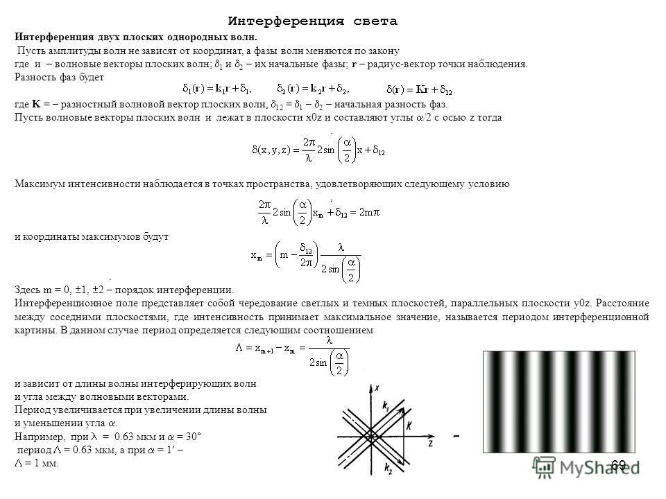 69 Интерференция света Интерференция двух плоских однородных волн. Пусть амплитуды волн не зависят от координат, а фазы волн меняются по закону где и – волновые векторы плоских волн; 1 и 2 – их начальные фазы; r – радиус-вектор точки наблюдения. Разн