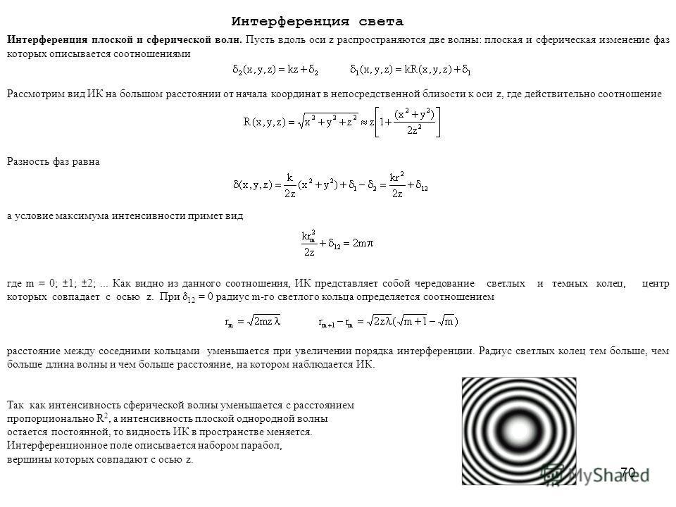 70 Интерференция плоской и сферической волн. Пусть вдоль оси z распространяются две волны: плоская и сферическая изменение фаз которых описывается соотношениями Рассмотрим вид ИК на большом расстоянии от начала координат в непосредственной близости к