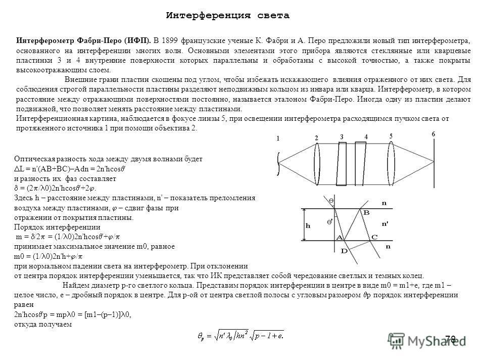 78 Интерференция света Интерферометр Фабри-Перо (ИФП). В 1899 французские ученые К. Фабри и А. Перо предложили новый тип интерферометра, основанного на интерференции многих волн. Основными элементами этого прибора являются стеклянные или кварцевые пл