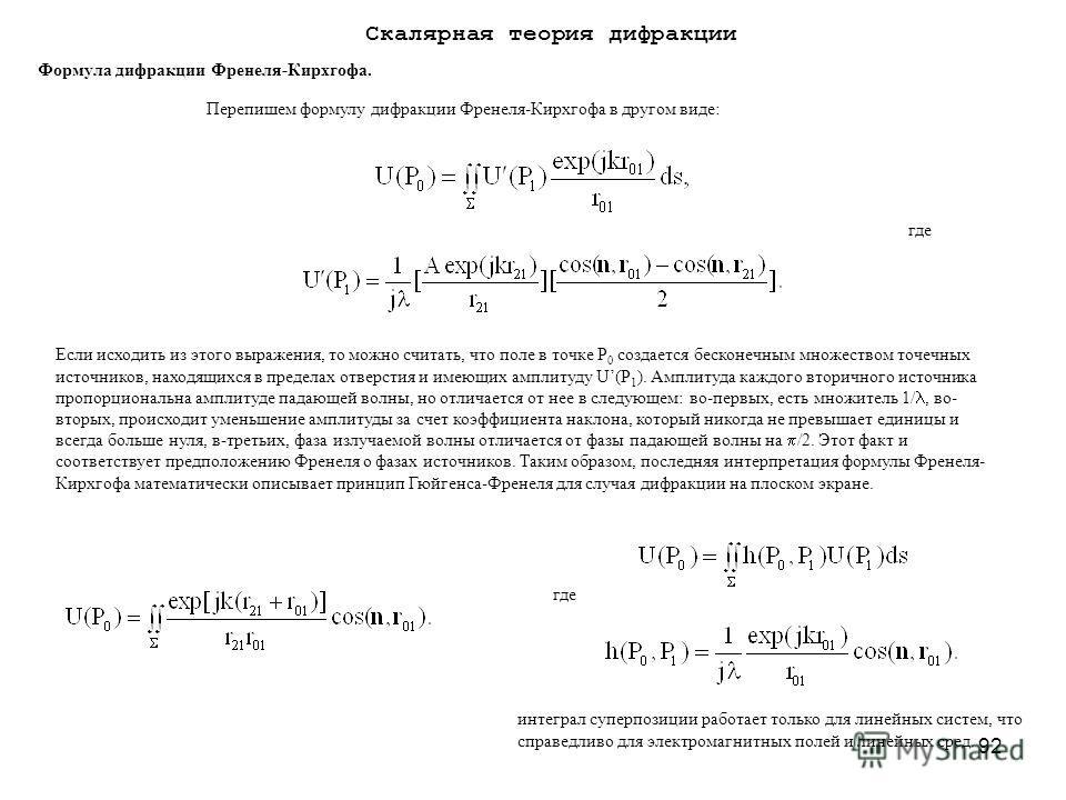 92 Перепишем формулу дифракции Френеля-Кирхгофа в другом виде: где Если исходить из этого выражения, то можно считать, что поле в точке Р 0 создается бесконечным множеством точечных источников, находящихся в пределах отверстия и имеющих амплитуду U(P