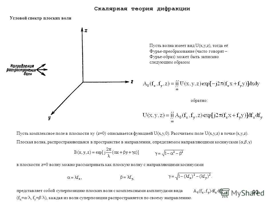 93 Угловой спектр плоских волн Пусть волна имеет вид U(x,y,z), тогда её Фурье-преобразование (часто говорят – Фурье-образ) может быть записано следующим образом обратно: Пусть комплексное поле в плоскости xy (z=0) описывается функцией U(x,y,0). Рассч