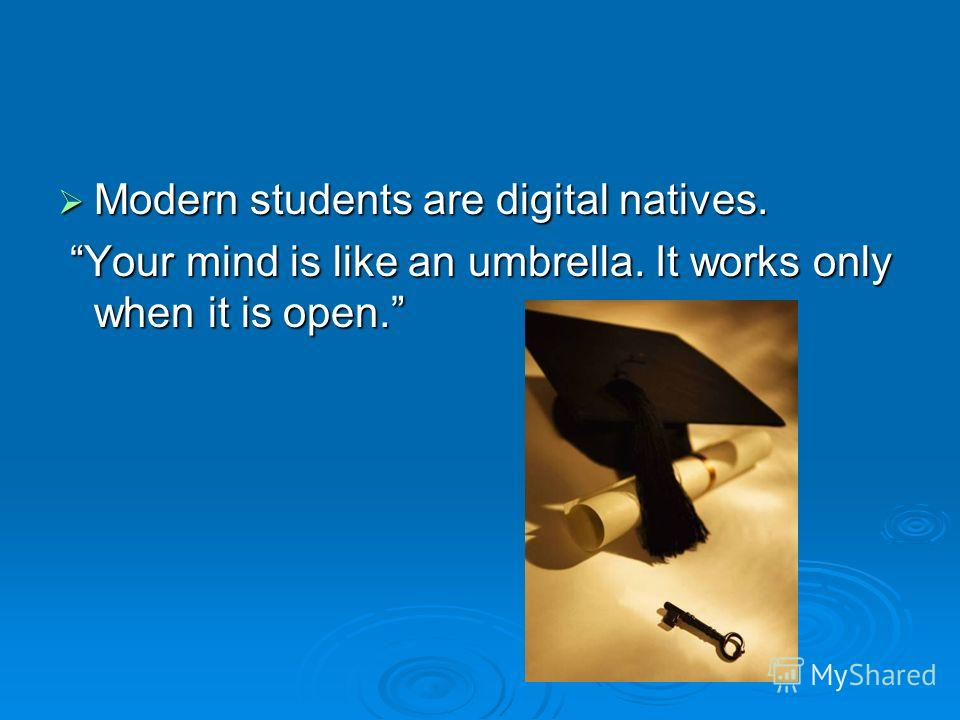 Modern students are digital natives. Modern students are digital natives. Your mind is like an umbrella. It works only when it is open. Your mind is like an umbrella. It works only when it is open.