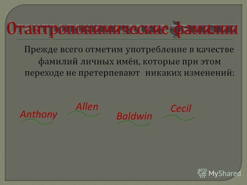 Прежде всего отметим употребление в качестве фамилий личных имён, которые при этом переходе не претерпевают никаких изменений : Anthony Allen Baldwin Cecil