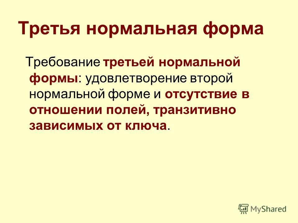 Третья нормальная форма Требование третьей нормальной формы: удовлетворение второй нормальной форме и отсутствие в отношении полей, транзитивно зависимых от ключа.