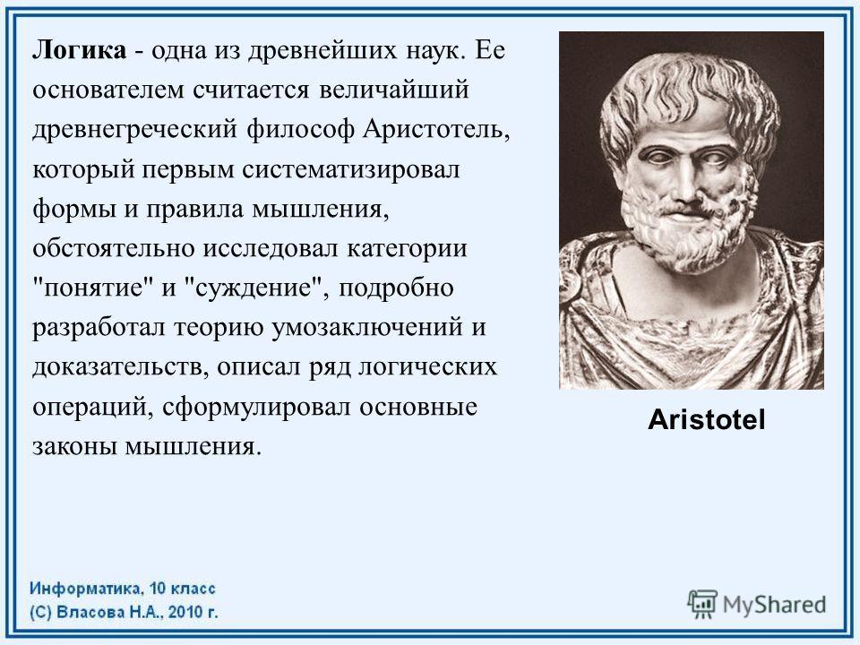 Логика - одна из древнейших наук. Ее основателем считается величайший древнегреческий философ Аристотель, который первым систематизировал формы и правила мышления, обстоятельно исследовал категории