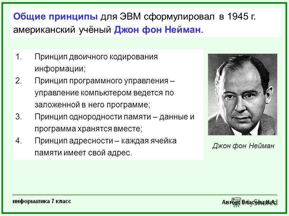 Общие принципы для ЭВМ сформулировал в 1945 г. американский учёный Джон фон Нейман. 1.Принцип двоичного кодирования информации; 2.Принцип программного управления – управление компьютером ведется по заложенной в него программе; 3.Принцип однородности