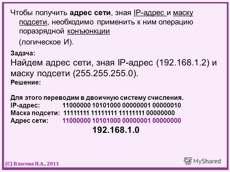 Чтобы получить адрес сети, зная IP-адрес и маску подсети, необходимо применить к ним операцию поразрядной конъюнкции (логическое И). Задача: Найдем адрес сети, зная IP-адрес (192.168.1.2) и маску подсети (255.255.255.0). Решение: Для этого переводим