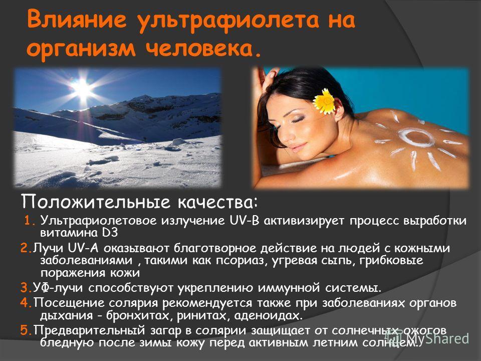 Влияние ультрафиолета на организм человека. Положительные качества: 1. Ультрафиолетовое излучение UV-B активизирует процесс выработки витамина D3 2.Лучи UV-A оказывают благотворное действие на людей с кожными заболеваниями, такими как псориаз, угрева