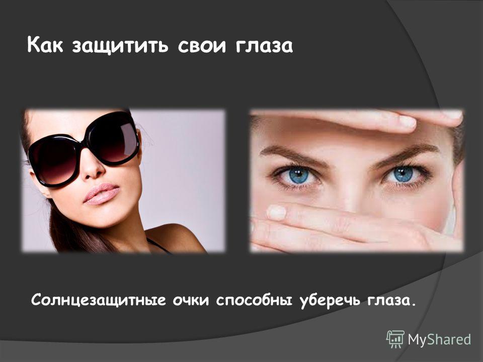 Как защитить свои глаза Солнцезащитные очки способны уберечь глаза.