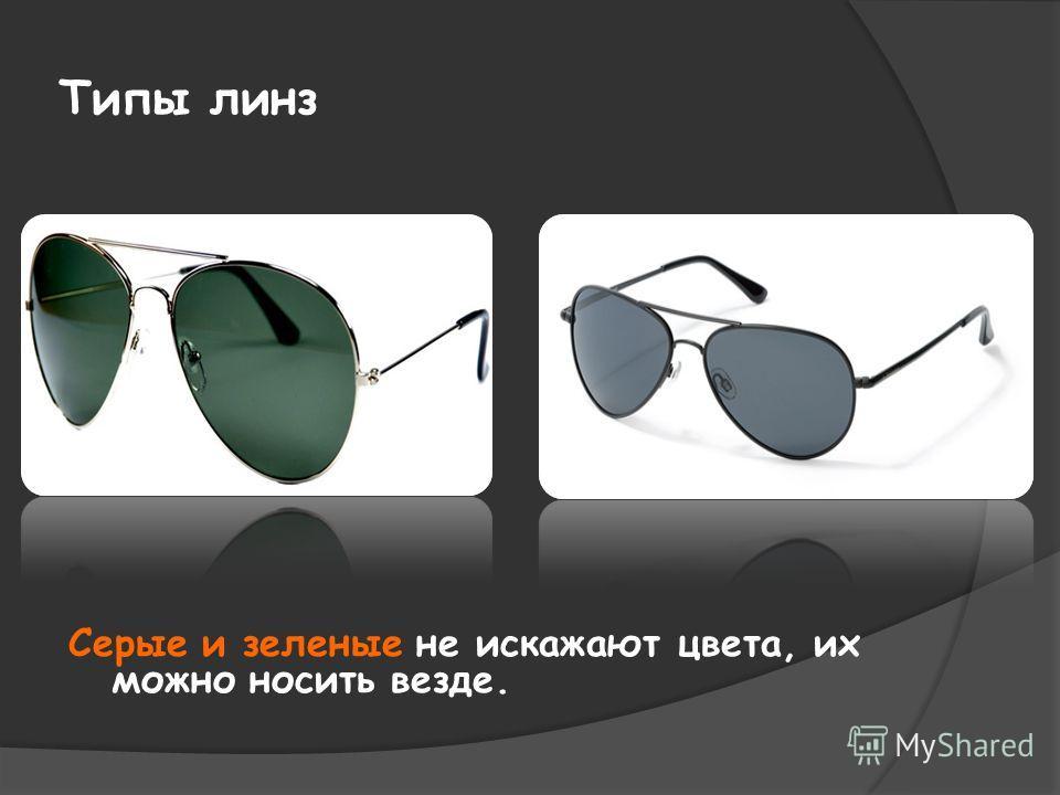 Типы линз Серые и зеленые не искажают цвета, их можно носить везде.