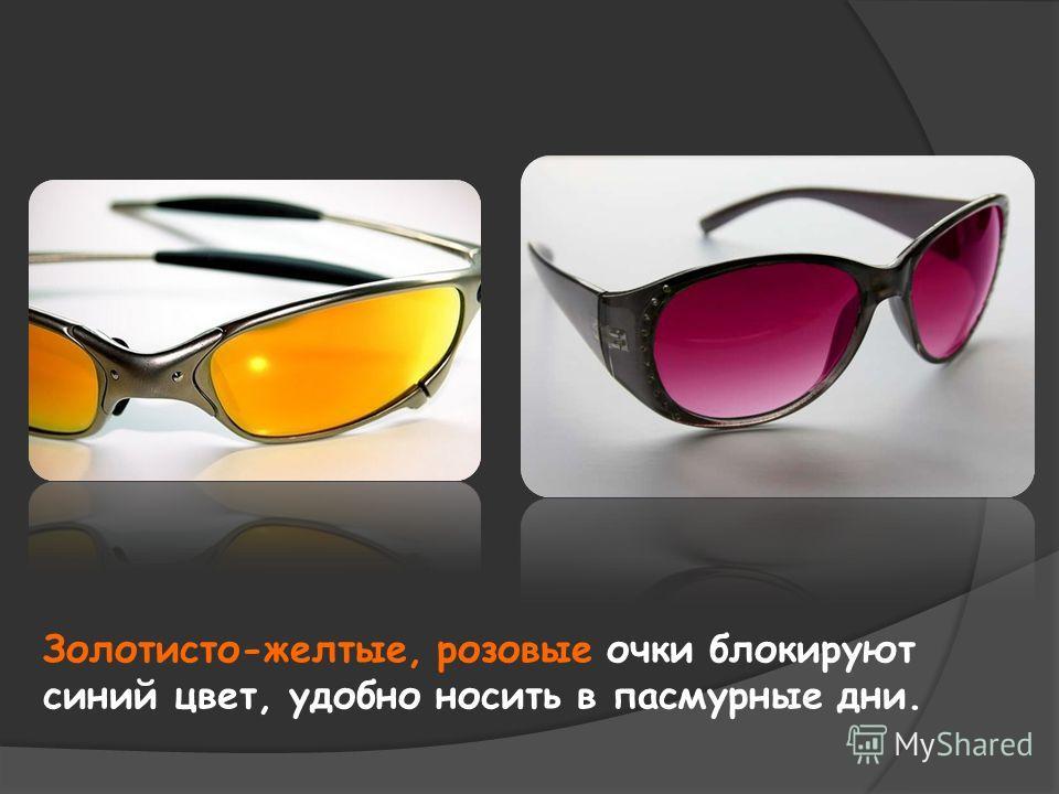 Золотисто-желтые, розовые очки блокируют синий цвет, удобно носить в пасмурные дни.