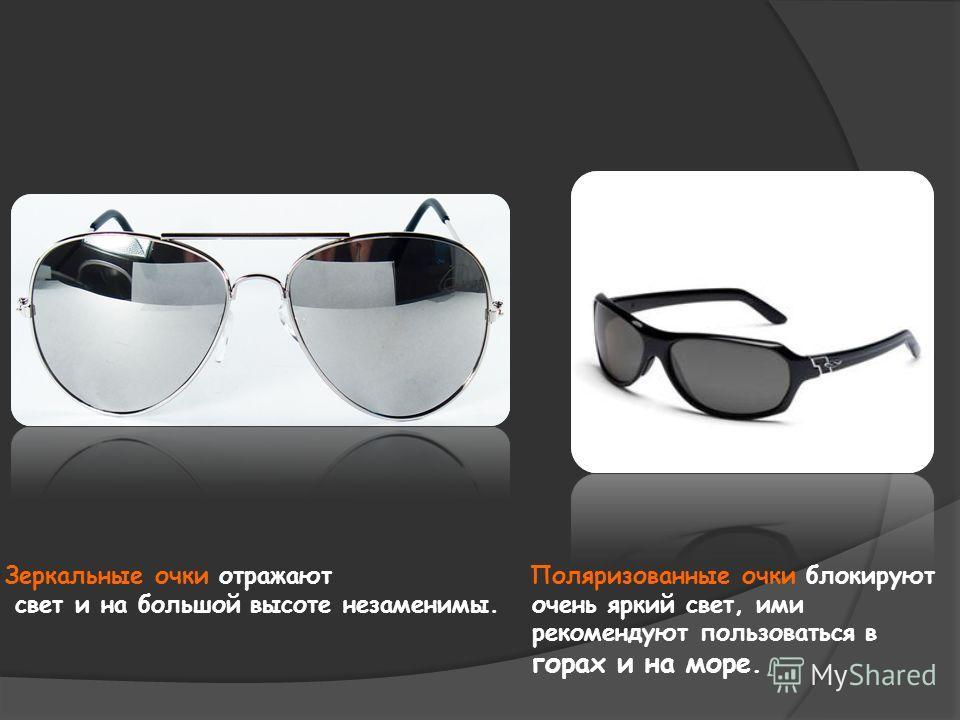 Зеркальные очки отражают Поляризованные очки блокируют свет и на большой высоте незаменимы. очень яркий свет, ими рекомендуют пользоваться в горах и на море.