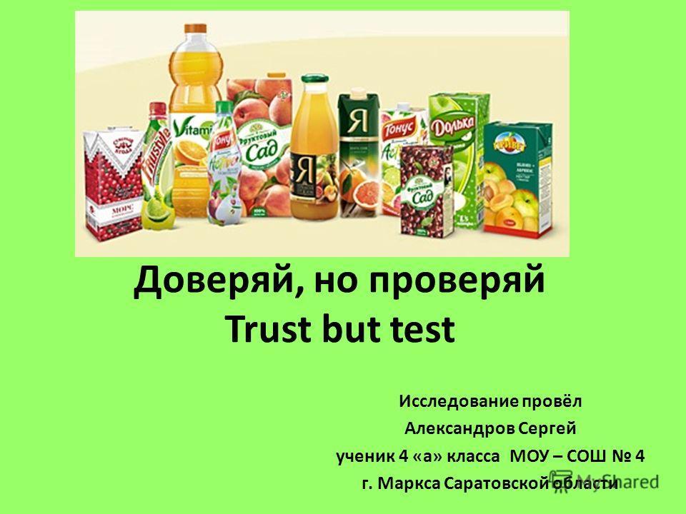 Доверяй, но проверяй Trust but test Исследование провёл Александров Сергей ученик 4 «а» класса МОУ – СОШ 4 г. Маркса Саратовской области