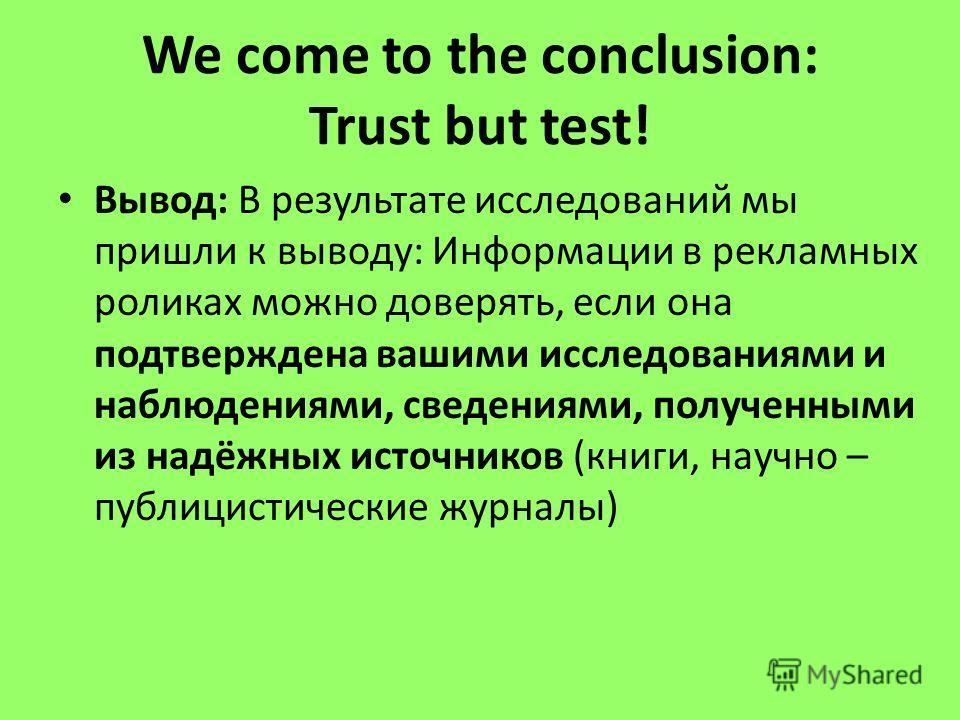 We come to the conclusion: Trust but test! Вывод: В результате исследований мы пришли к выводу: Информации в рекламных роликах можно доверять, если она подтверждена вашими исследованиями и наблюдениями, сведениями, полученными из надёжных источников