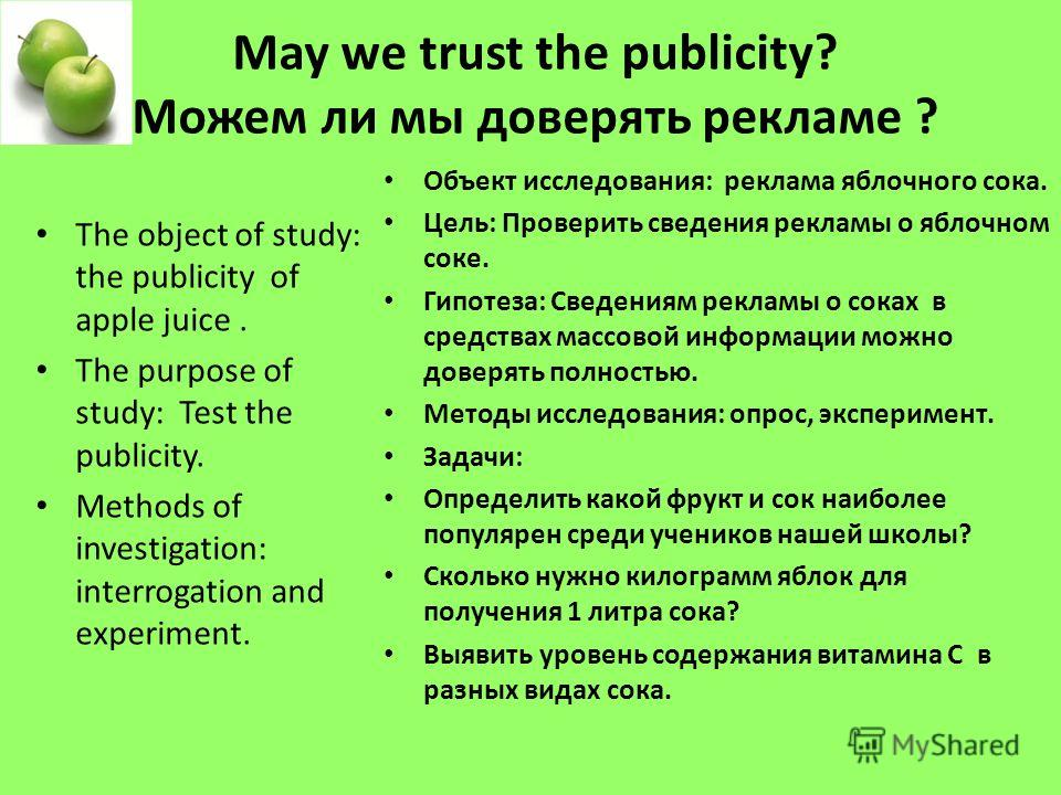 May we trust the publicity? Можем ли мы доверять рекламе ? The object of study: the publicity of apple juice. The purpose of study: Test the publicity. Methods of investigation: interrogation and experiment. Объект исследования: реклама яблочного сок