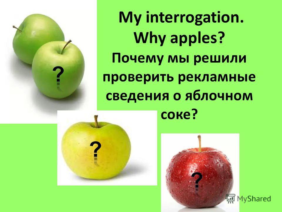 My interrogation. Why apples? Почему мы решили проверить рекламные сведения о яблочном соке?