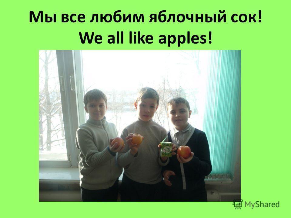 Мы все любим яблочный сок! We all like apples!
