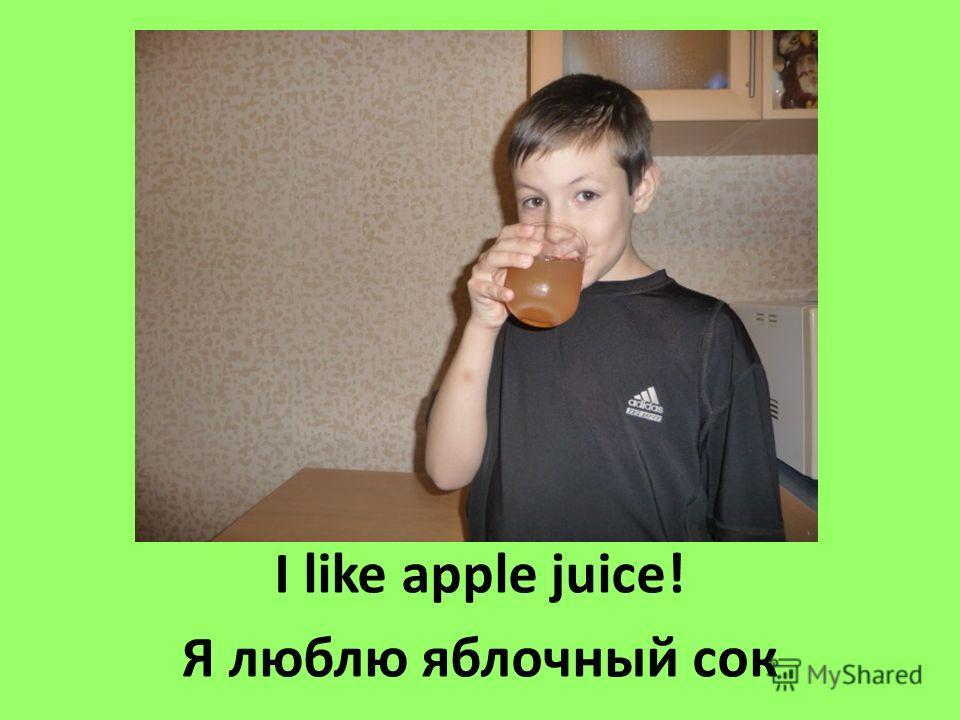 I like apple juice! Я люблю яблочный сок