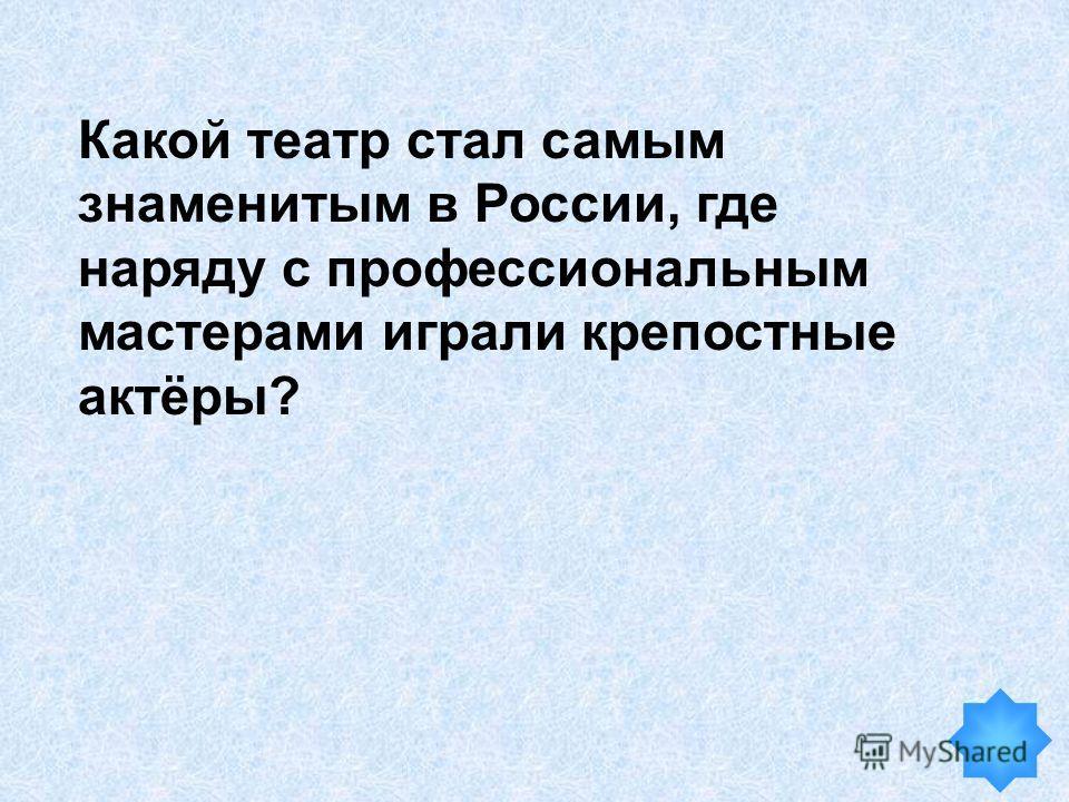 Какой театр стал самым знаменитым в России, где наряду с профессиональным мастерами играли крепостные актёры?
