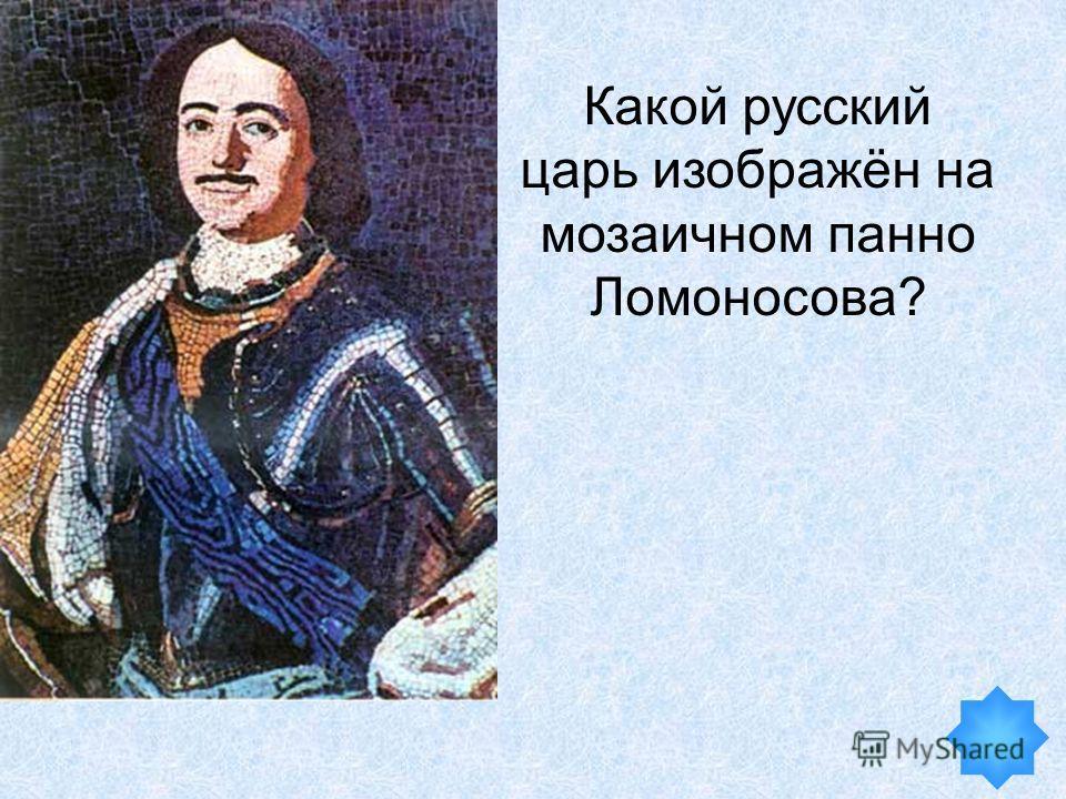 Какой русский царь изображён на мозаичном панно Ломоносова?