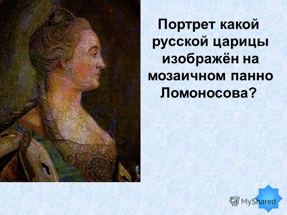 Портрет какой русской царицы изображён на мозаичном панно Ломоносова?