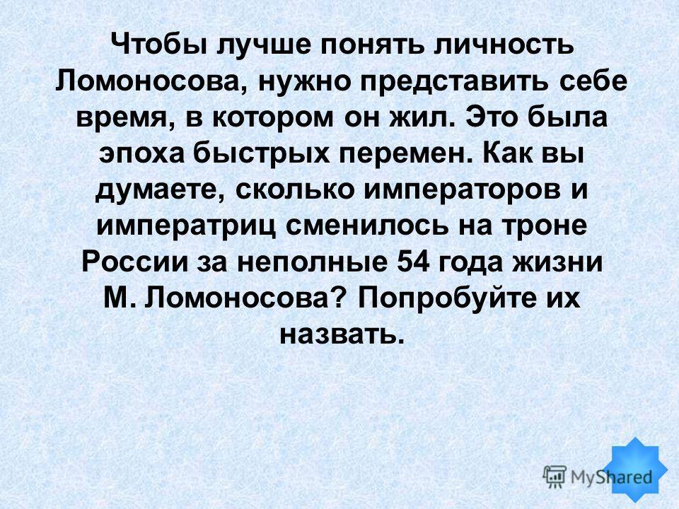 Чтобы лучше понять личность Ломоносова, нужно представить себе время, в котором он жил. Это была эпоха быстрых перемен. Как вы думаете, сколько императоров и императриц сменилось на троне России за неполные 54 года жизни М. Ломоносова? Попробуйте их
