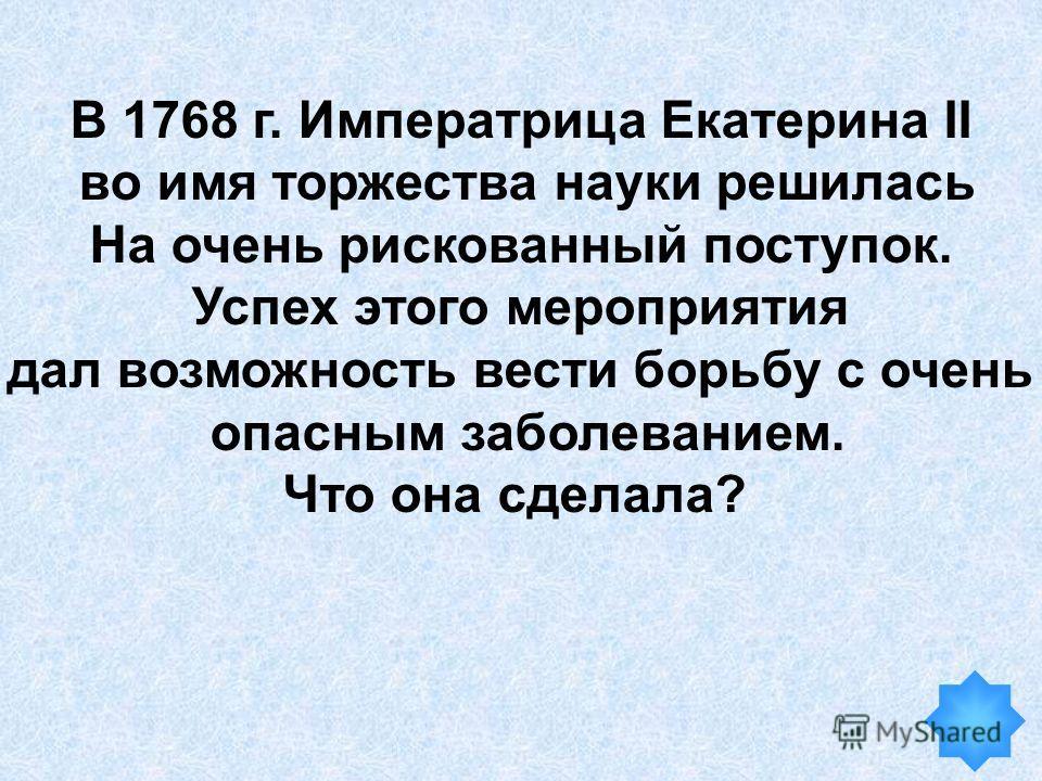 В 1768 г. Императрица Екатерина II во имя торжества науки решилась На очень рискованный поступок. Успех этого мероприятия дал возможность вести борьбу с очень опасным заболеванием. Что она сделала?