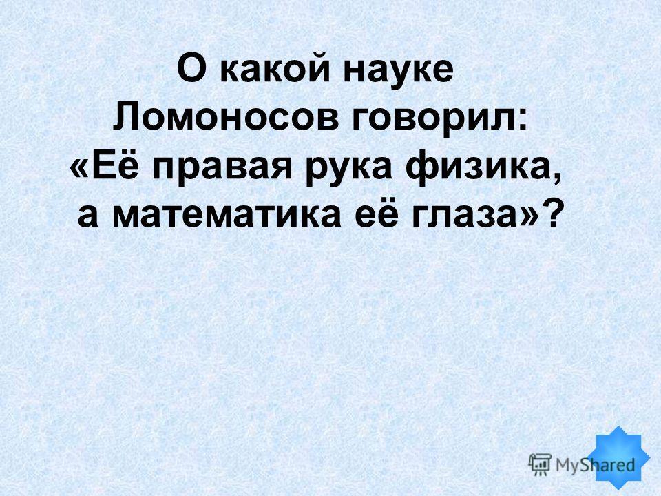 О какой науке Ломоносов говорил: «Её правая рука физика, а математика её глаза»?