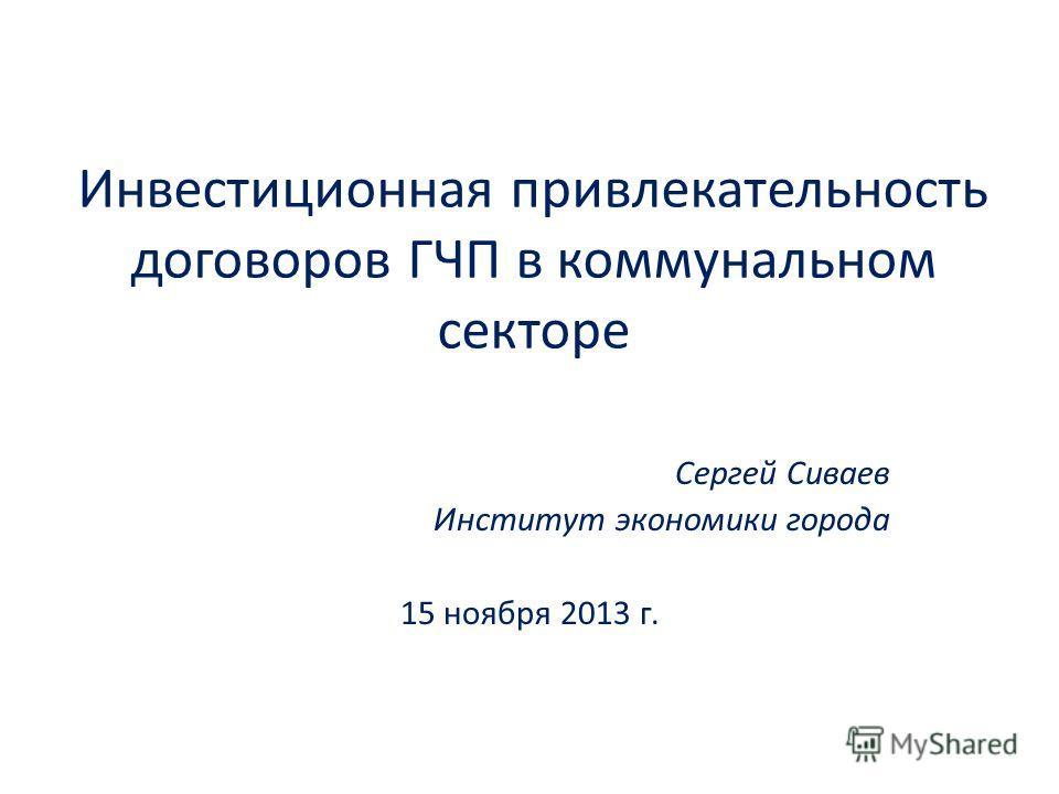 Инвестиционная привлекательность договоров ГЧП в коммунальном секторе Сергей Сиваев Институт экономики города 15 ноября 2013 г.