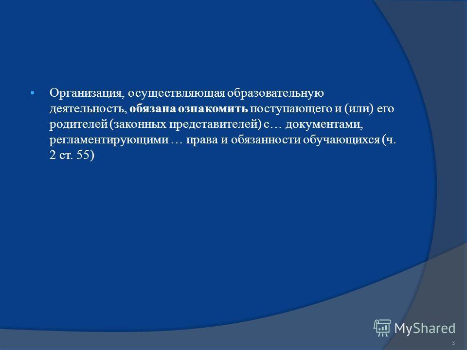 Организация, осуществляющая образовательную деятельность, обязана ознакомить поступающего и (или) его родителей (законных представителей) с… документами, регламентирующими … права и обязанности обучающихся (ч. 2 ст. 55) 3