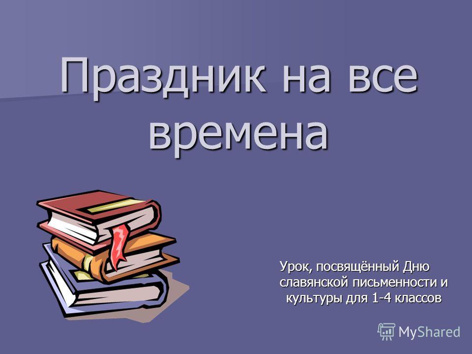 Праздник на все времена Урок, посвящённый Дню славянской письменности и культуры для 1-4 классов