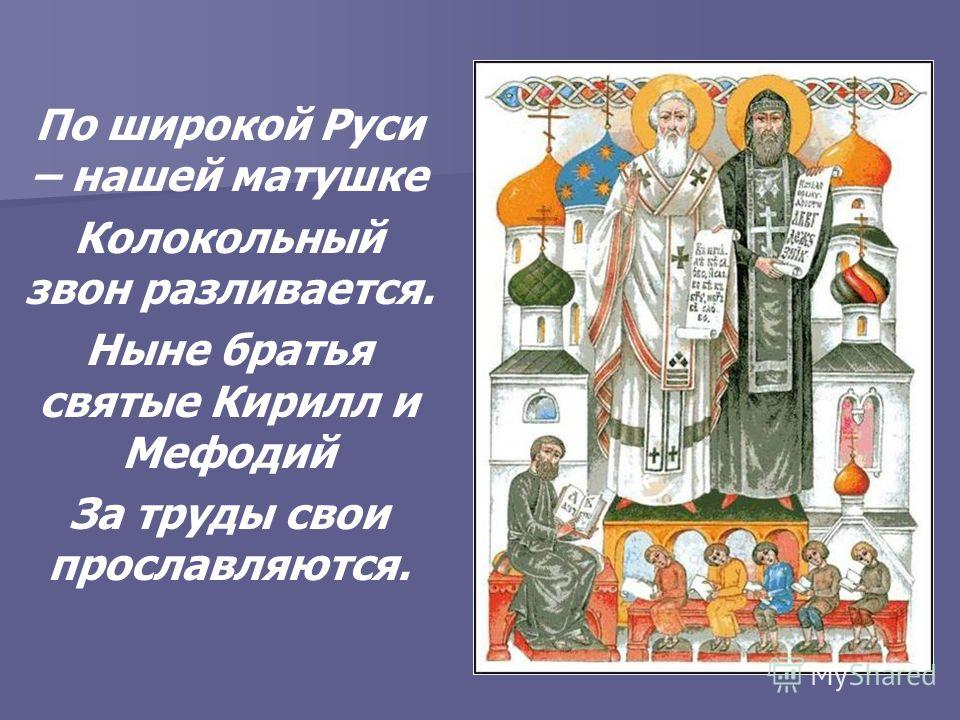 По широкой Руси – нашей матушке Колокольный звон разливается. Ныне братья святые Кирилл и Мефодий За труды свои прославляются.