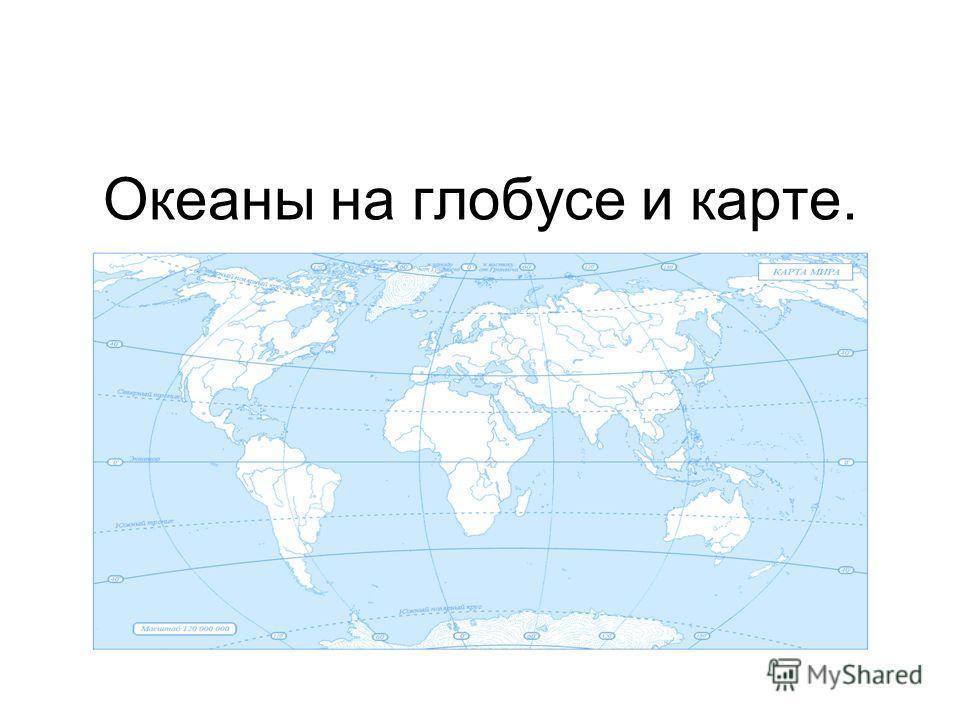 Океаны на глобусе и карте.