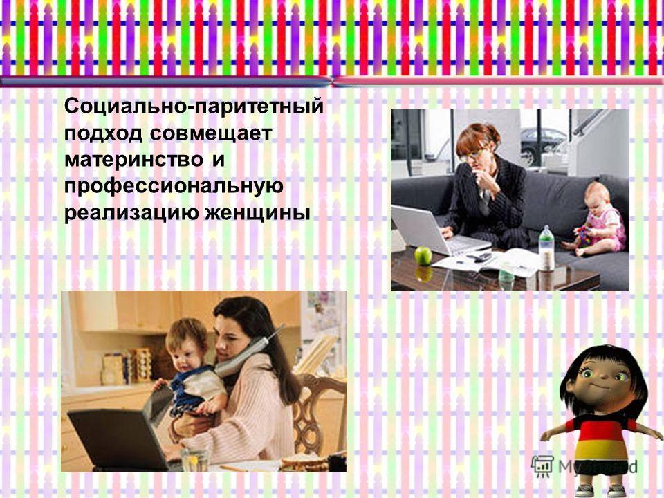 Социально-паритетный подход совмещает материнство и профессиональную реализацию женщины