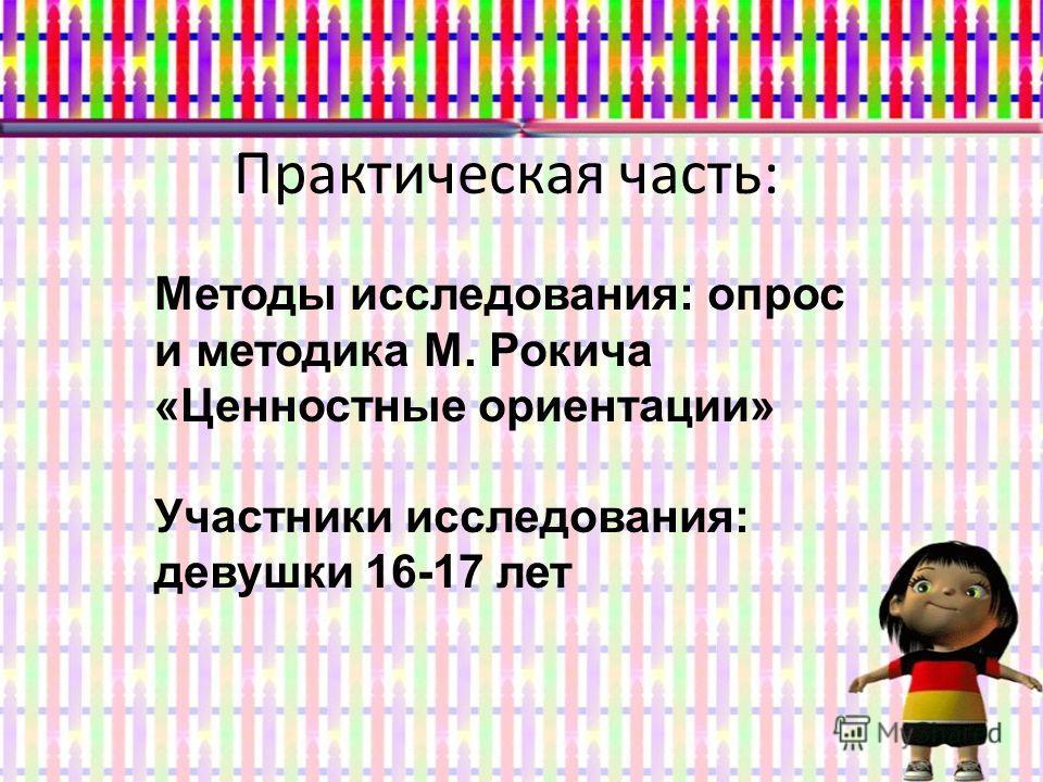 Практическая часть: Методы исследования: опрос и методика М. Рокича «Ценностные ориентации» Участники исследования: девушки 16-17 лет