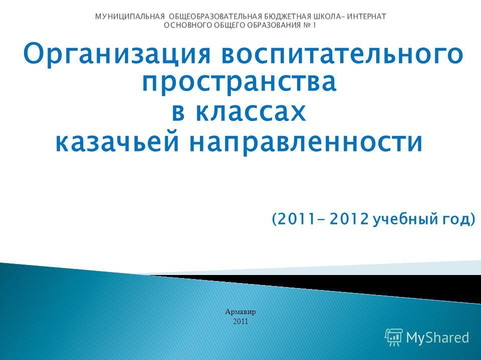 Организация воспитательного пространства в классах казачьей направленности (2011- 2012 учебный год) Армавир 2011