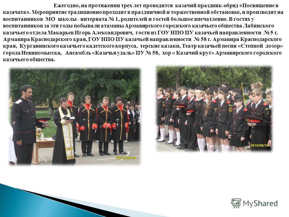 Ежегодно, на протяжении трех лет проводится казачий праздник-обряд « Посвящение в казачата ». Мероприятие традиционно проходит в праздничной и торжественной обстановке, и производит на воспитанников МО школы - интерната 1, родителей и гостей большое