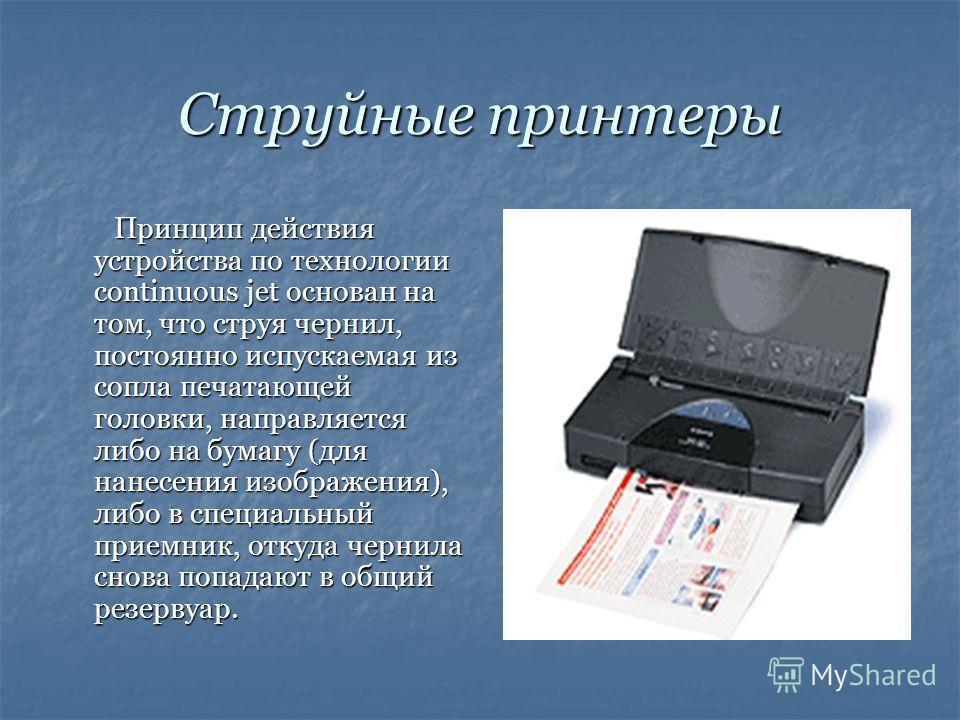 Струйные принтеры Принцип действия устройства по технологии continuous jet основан на том, что струя чернил, постоянно испускаемая из сопла печатающей головки, направляется либо на бумагу (для нанесения изображения), либо в специальный приемник, отку
