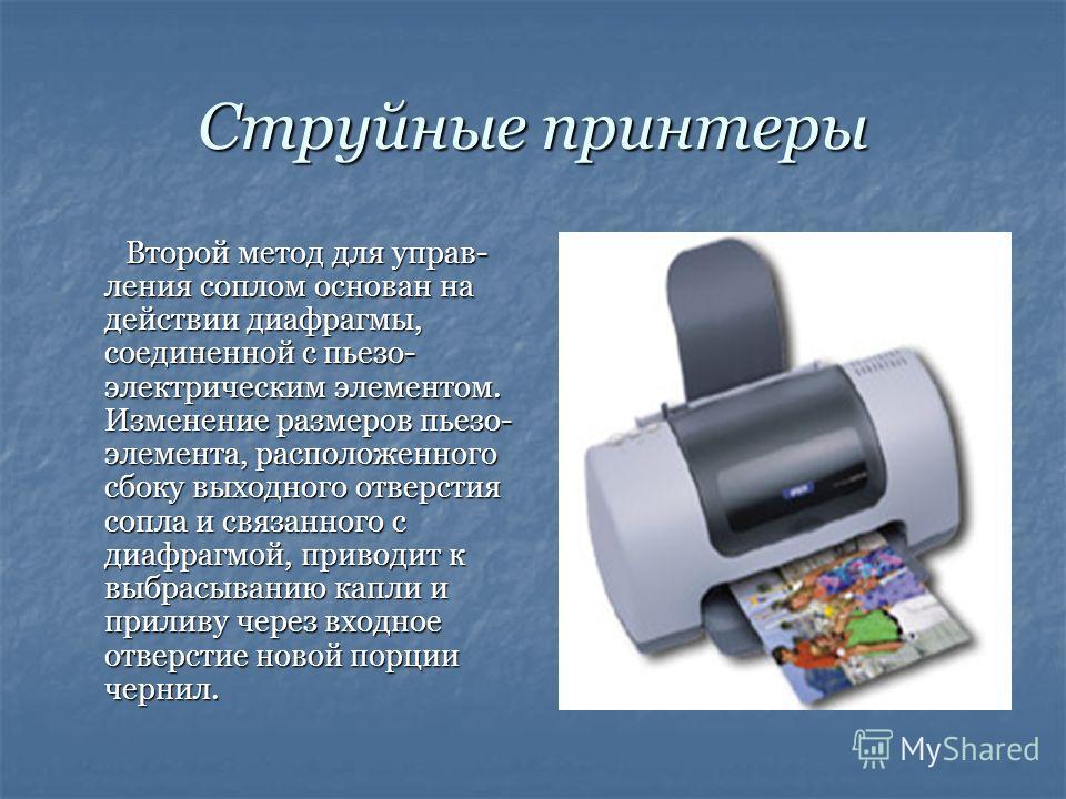 Струйные принтеры Второй метод для управ- ления соплом основан на действии диафрагмы, соединенной с пьезо- электрическим элементом. Изменение размеров пьезо- элемента, расположенного сбоку выходного отверстия сопла и связанного с диафрагмой, приводит