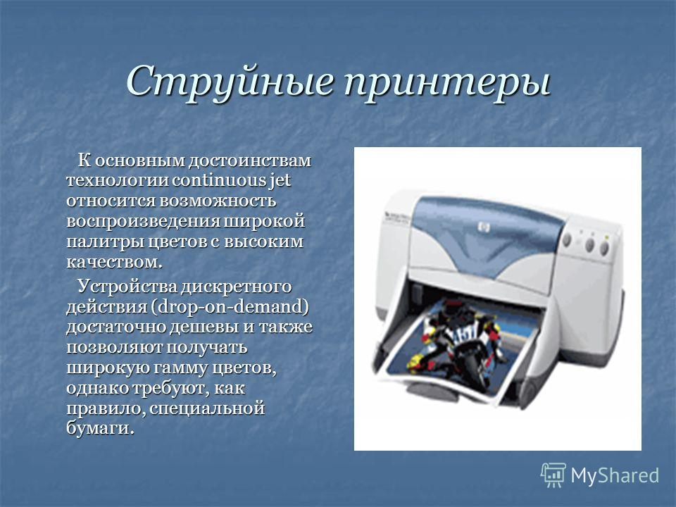 Струйные принтеры К основным достоинствам технологии continuous jet относится возможность воспроизведения широкой палитры цветов с высоким качеством. Устройства дискретного действия (drop-on-demand) достаточно дешевы и также позволяют получать широку