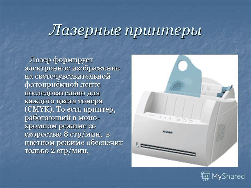 Лазерные принтеры Лазер формирует электронное изображение на светочувствительной фотоприёмной ленте последовательно для каждого цвета тонера (CMYK). То есть принтер, работающий в моно- хромном режиме со скоростью 8 стр/мин, в цветном режиме обеспечит